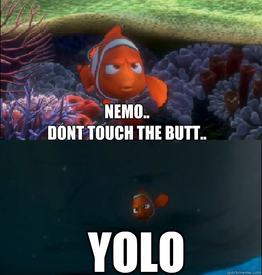 Nemo.. Dont touch the butt.. YOLO
