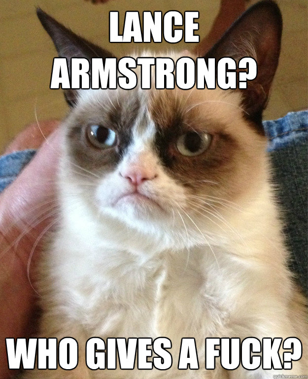 Lance Armstrong? Who gives a fuck? - Lance Armstrong? Who gives a fuck?  Grump Cat