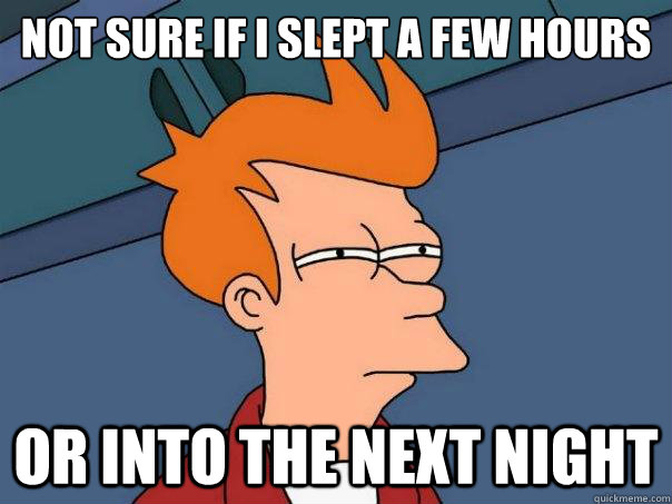 NOT SURE IF I SLEPT A FEW HOURS  or INTO THE NEXT NIGHT - NOT SURE IF I SLEPT A FEW HOURS  or INTO THE NEXT NIGHT  Futurama Fry