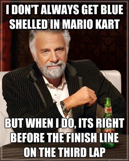 I don't always get blue shelled in mario kart but when I do, its right before the finish line on the third lap - I don't always get blue shelled in mario kart but when I do, its right before the finish line on the third lap  The Most Interesting Man In The World