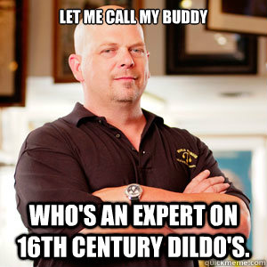 Let me call my buddy Who's an expert on 16th Century Dildo's.