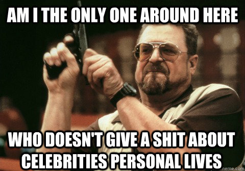 Am I the only one around here who doesn't give a shit about celebrities personal lives - Am I the only one around here who doesn't give a shit about celebrities personal lives  Am I the only one