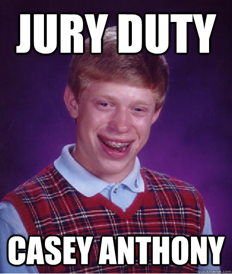 Jury Duty Casey anthony - Jury Duty Casey anthony  Bad Luck Brian
