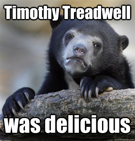 Timothy Treadwell was delicious - Timothy Treadwell was delicious  Confession Bear