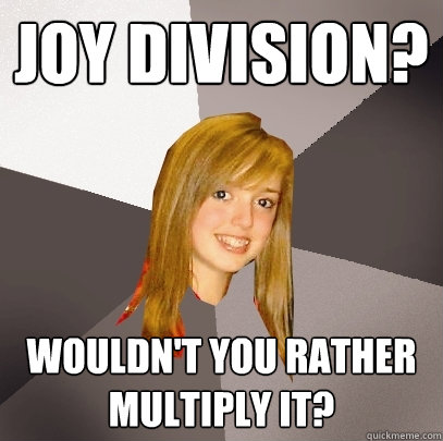 joy division? wouldn't you rather multiply it?  Musically Oblivious 8th Grader