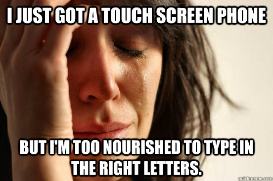 I just got a touch screen phone But I'm too nourished to type in the right letters. - I just got a touch screen phone But I'm too nourished to type in the right letters.  First World Problems