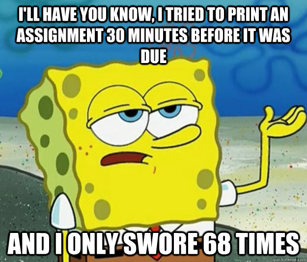 I'll have you know, I tried to print an assignment 30 minutes before it was due And I only swore 68 times - I'll have you know, I tried to print an assignment 30 minutes before it was due And I only swore 68 times  Misc
