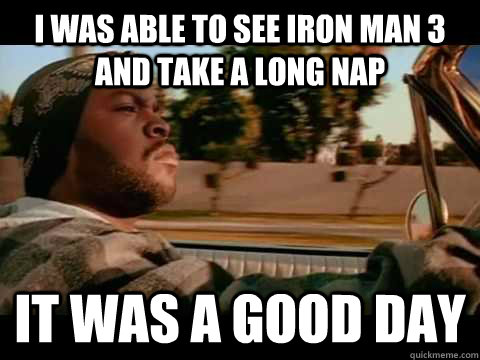 I was able to see Iron Man 3 and take a long nap IT WAS A GOOD DAY - I was able to see Iron Man 3 and take a long nap IT WAS A GOOD DAY  ice cube good day