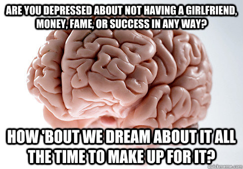 are you depressed about not having a girlfriend, money, fame, or success in any way? How 'bout we dream about it all the time to make up for it? - are you depressed about not having a girlfriend, money, fame, or success in any way? How 'bout we dream about it all the time to make up for it?  Scumbag Brain