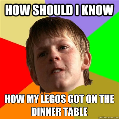 How should i know  how my legos got on the dinner table  - How should i know  how my legos got on the dinner table   Angry School Boy