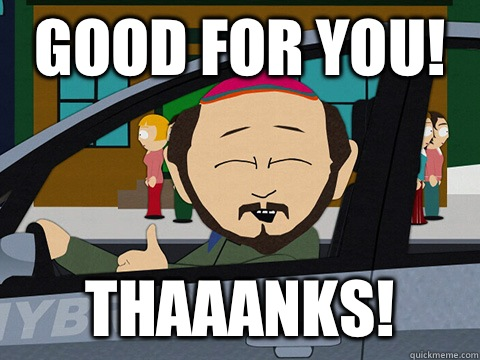 Good for you! Thaaanks!  South-park-thanks