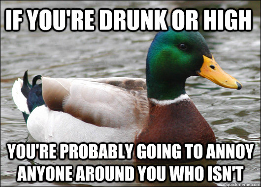 If you're drunk or high You're probably going to annoy anyone around you who isn't - If you're drunk or high You're probably going to annoy anyone around you who isn't  Actual Advice Mallard