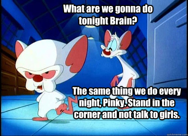 What are we gonna do tonight Brain? The same thing we do every night, Pinky. Stand in the corner and not talk to girls. - What are we gonna do tonight Brain? The same thing we do every night, Pinky. Stand in the corner and not talk to girls.  Pinky and the Brain