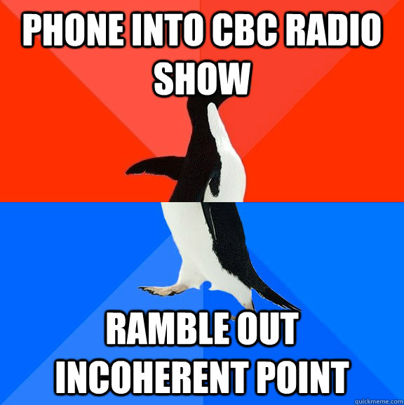 Phone into CBC radio show Ramble out incoherent point - Phone into CBC radio show Ramble out incoherent point  Socially Awesome Awkward Penguin