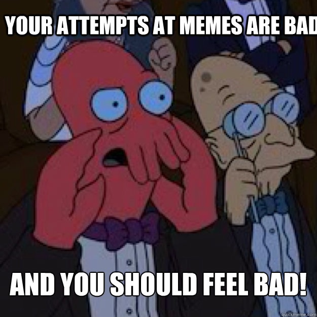 YOUR ATTEMPTS AT MEMES ARE BAD AND YOU SHOULD FEEL BAD! - YOUR ATTEMPTS AT MEMES ARE BAD AND YOU SHOULD FEEL BAD!  Bad joke Zoidberg