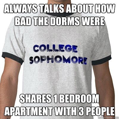 always talks about how bad the dorms were Shares 1 bedroom apartment with 3 people  College Sophomore