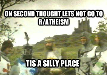 on second thought lets not go to r/atheism Tis a silly place