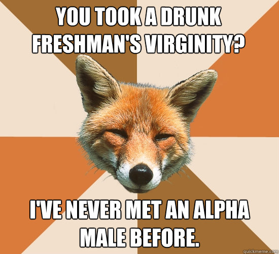 You took a drunk freshman's virginity? I've never met an alpha male before. - You took a drunk freshman's virginity? I've never met an alpha male before.  Condescending Fox