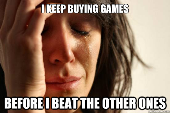 I keep buying games Before i beat the other ones  - I keep buying games Before i beat the other ones   FirstWorldProblems