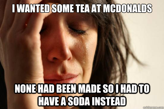 I wanted some tea at mcdonalds none had been made so i had to have a soda instead - I wanted some tea at mcdonalds none had been made so i had to have a soda instead  First World Problems