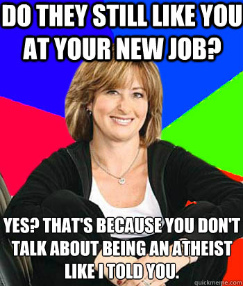 Do they still like you at your new job? yes? that's because you don't talk about being an atheist like I told you. - Do they still like you at your new job? yes? that's because you don't talk about being an atheist like I told you.  Sheltering Suburban Mom