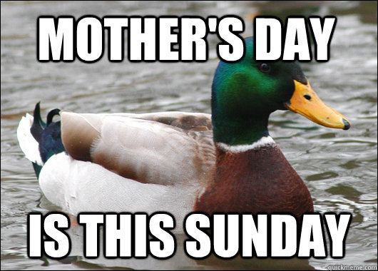 Mother's day is this sunday - Mother's day is this sunday  Actual Advice Mallard