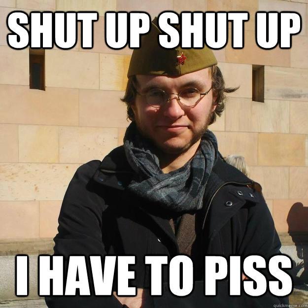 SHUT UP SHUT UP I HAVE TO PISS