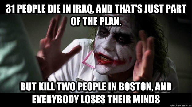 31 people die in iraq, and that's just part of the plan. but kill two people in boston, AND EVERYBODY LOSES THEIR MINDS