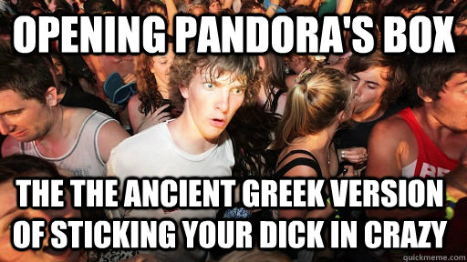 Opening Pandora's box The the ancient Greek version of sticking your dick in crazy - Opening Pandora's box The the ancient Greek version of sticking your dick in crazy  Sudden Clarity Clarence