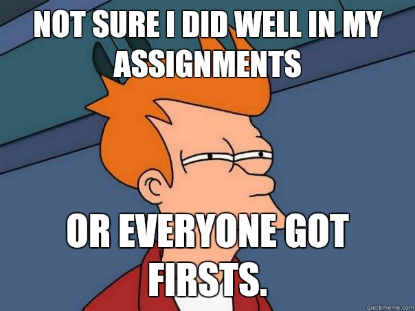 Not sure I did well in my assignments Or everyone got firsts. - Not sure I did well in my assignments Or everyone got firsts.  Futurama Fry