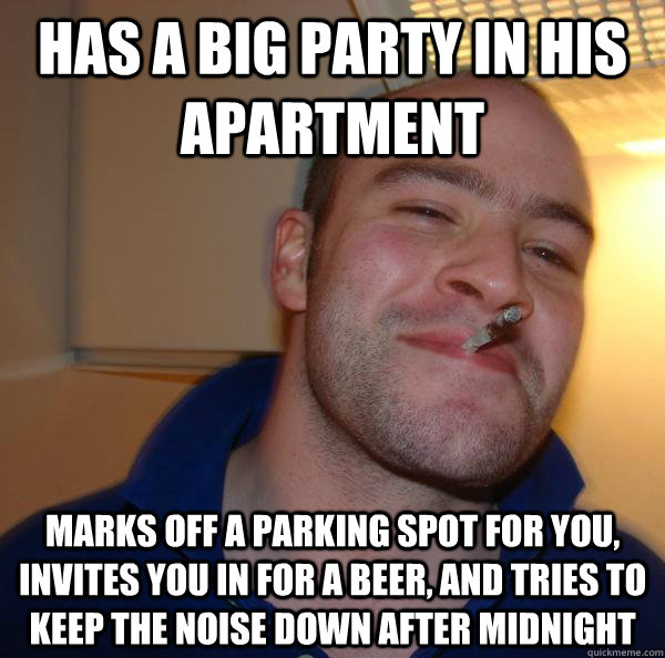 Has a big party in his apartment marks off a parking spot for you, invites you in for a beer, and tries to keep the noise down after midnight - Has a big party in his apartment marks off a parking spot for you, invites you in for a beer, and tries to keep the noise down after midnight  Misc