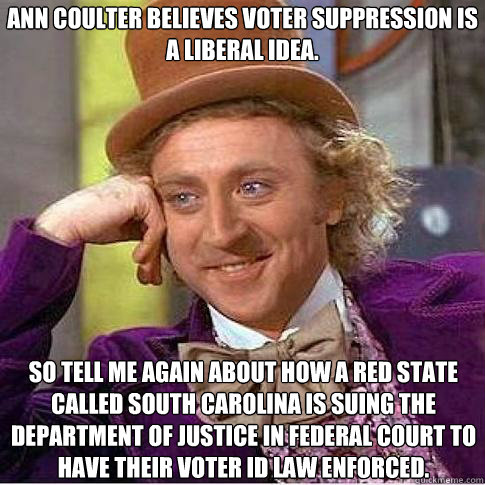 Ann Coulter believes voter suppression is a liberal idea. So tell me again about how a red state called South Carolina is suing the Department of Justice in federal court to have their voter ID law enforced. - Ann Coulter believes voter suppression is a liberal idea. So tell me again about how a red state called South Carolina is suing the Department of Justice in federal court to have their voter ID law enforced.  Condescending Willy Wonka