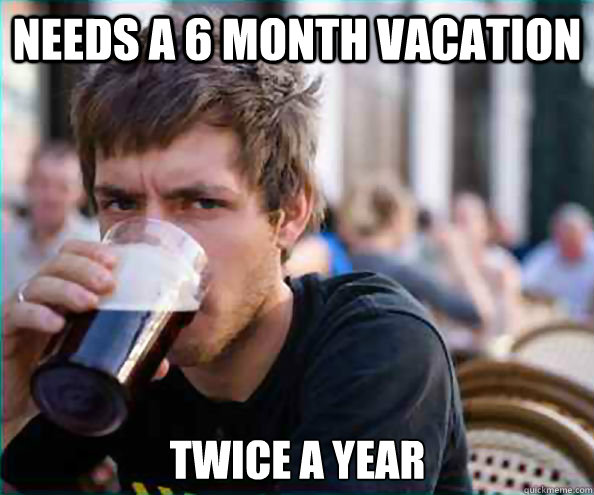 Needs a 6 month vacation twice a year - Needs a 6 month vacation twice a year  Lazy College Senior