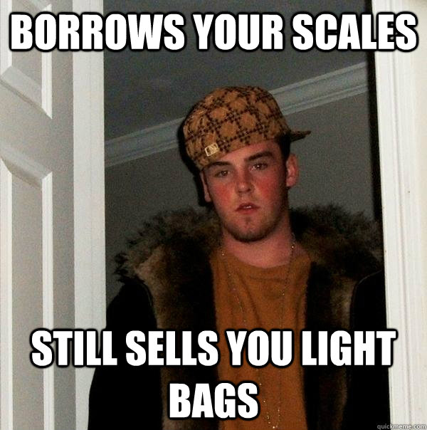 Borrows Your Scales Still sells you light bags - Borrows Your Scales Still sells you light bags  Scumbag Steve