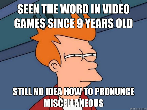 Seen the word in video games since 9 years old Still no idea how to pronunce miscellaneous - Seen the word in video games since 9 years old Still no idea how to pronunce miscellaneous  Futurama Fry