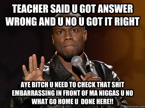 teacher said u got answer wrong and u no u got it right aye bitch u need to check that shit embarrassing in front of ma niggas u no what go home u  done here!!  Kevin Hart