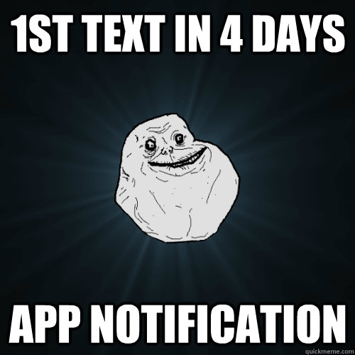 1st text in 4 days app notification  Forever Alone