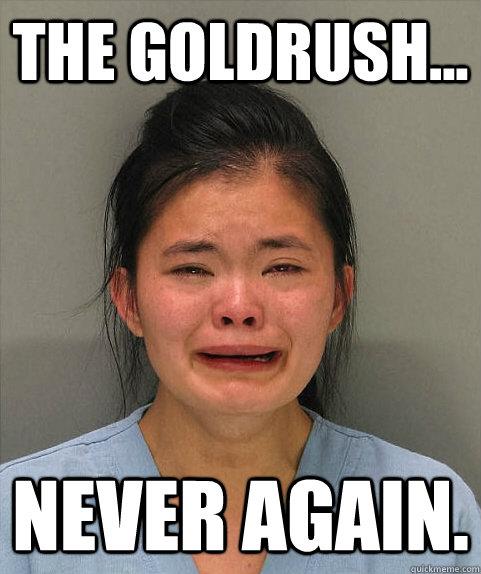 The Goldrush... NEVER AGAIN.
