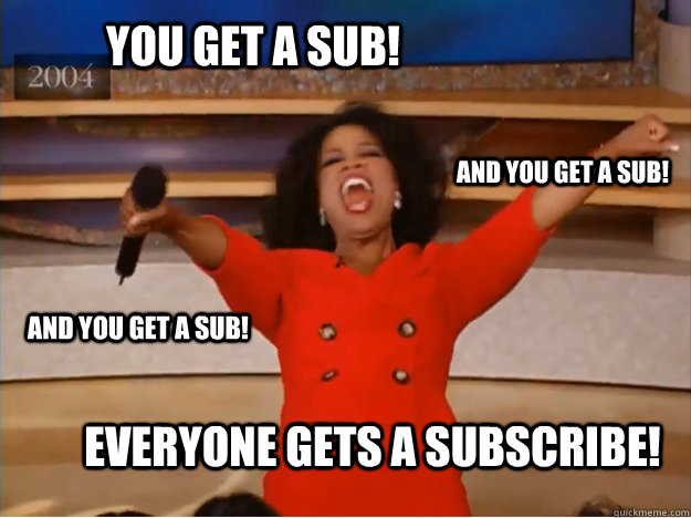You get a sub! everyone gets a Subscribe! and you get a sub! and you get a sub! - You get a sub! everyone gets a Subscribe! and you get a sub! and you get a sub!  oprah you get a car