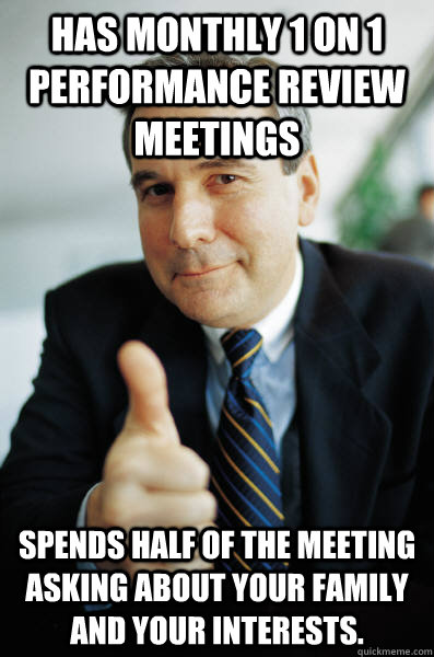 Has monthly 1 on 1 performance review meetings Spends half of the meeting asking about your family and your interests. - Has monthly 1 on 1 performance review meetings Spends half of the meeting asking about your family and your interests.  Good Guy Boss