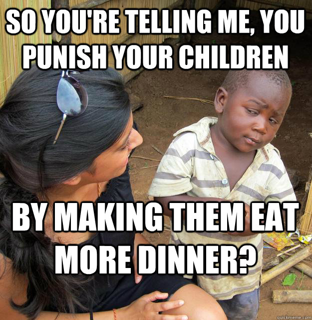 So you're telling me, you punish your children by making them eat more dinner?