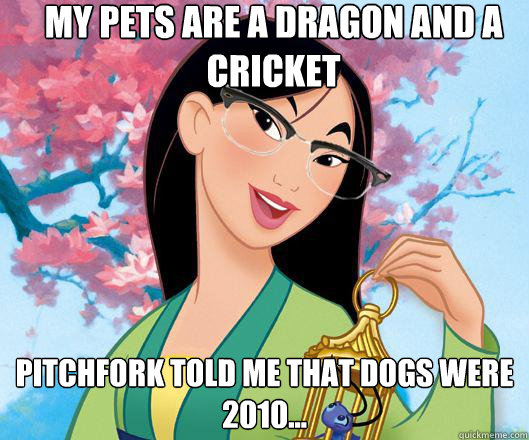 My pets are a dragon and a cricket Pitchfork told me that dogs were 2010...  Hipster grifter mulan