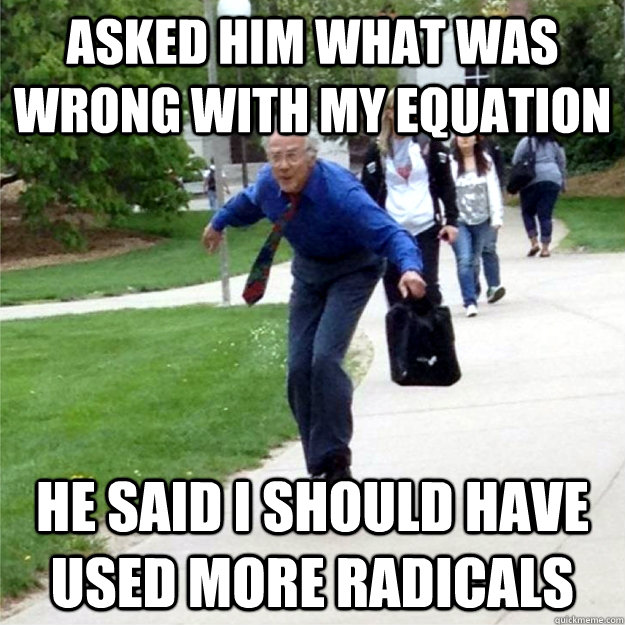 Asked him what was wrong with my equation He said I should have used more radicals