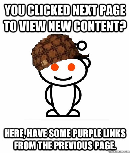 You clicked next page to view new content? Here, have some purple links from the previous page. - You clicked next page to view new content? Here, have some purple links from the previous page.  Scumbag Reddit