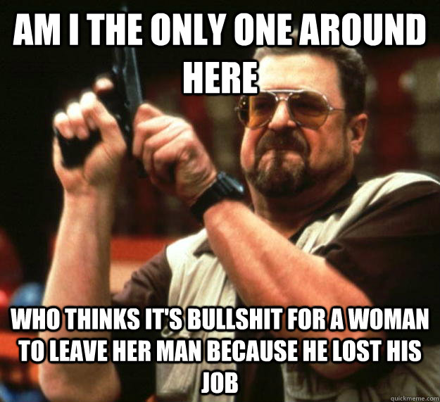 am I the only one around here who thinks it's bullshit for a woman to leave her man because he lost his job - am I the only one around here who thinks it's bullshit for a woman to leave her man because he lost his job  Angry Walter
