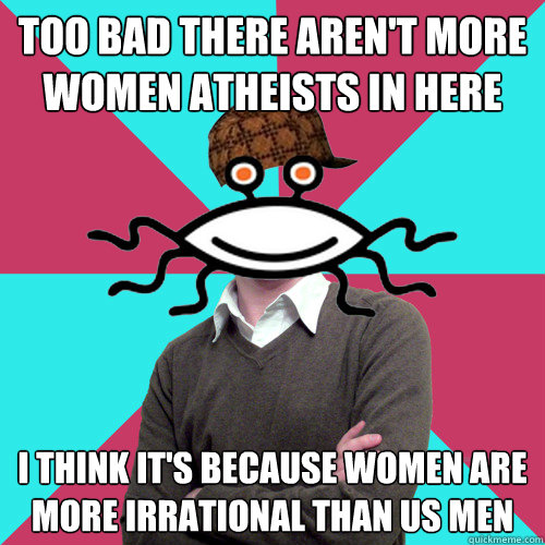 too bad there aren't more women atheists in here i think it's because women are more irrational than us men - too bad there aren't more women atheists in here i think it's because women are more irrational than us men  Scumbag Privilege Denying rAtheism