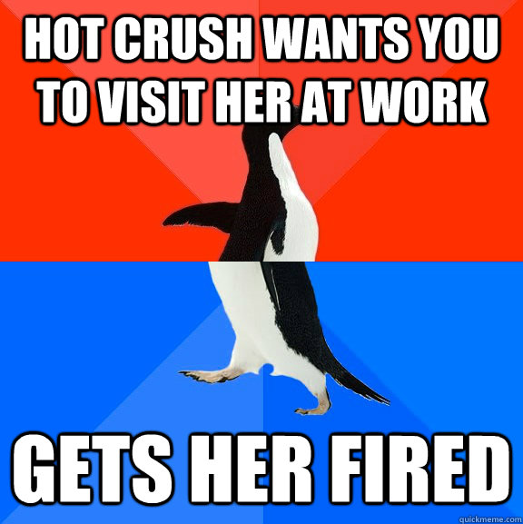 Hot crush wants you to visit her at work gets her fired - Hot crush wants you to visit her at work gets her fired  Socially Awesome Awkward Penguin