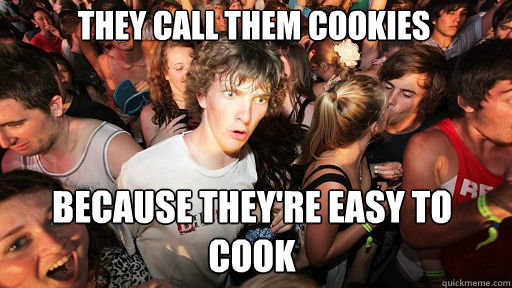 they call them cookies  because they're easy to cook - they call them cookies  because they're easy to cook  Sudden Clarity Clarence