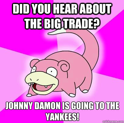 Did you hear about the big trade? Johnny Damon is going to the Yankees! - Did you hear about the big trade? Johnny Damon is going to the Yankees!  Slowpoke