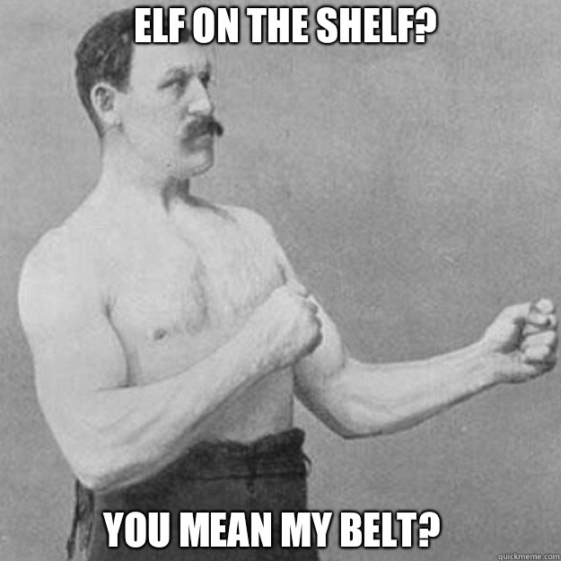 Elf on the shelf? You mean my belt? - Elf on the shelf? You mean my belt?  overly manly man